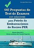 440 Preguntas de Test de Examen con soluciones para Patrón de Embarcaciones de Recreo PER. Contiene 250 Preguntas para Patrón para la Navegación Básica: Nuevo plan 2014, títulos náuticos de España