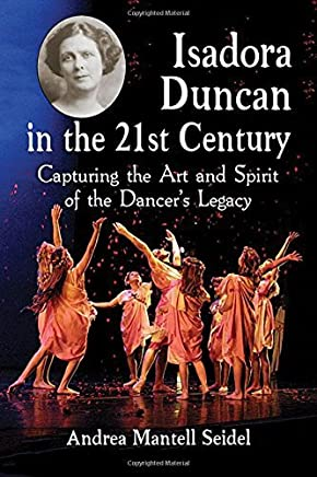Isadora Duncan in the 21st Century: Capturing the Art and Spirit of the Dancers Legacy by Andrea Mantell Seidel(2015-11-30)