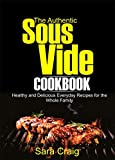 The Authentic Sous Vide Cookbook: Healthy and Delicious Everyday Recipes for the Whole Family