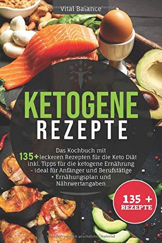 Ketogene Rezepte: Das Kochbuch mit 135 + leckeren Rezepten für die Keto Diät inkl. Tipps für die ketogene Ernährung – ideal für Anfänger und Berufstätige + Ernährungsplan und Nährwertangaben
