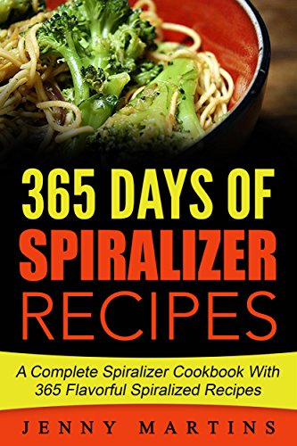 Spiralizer: 365 Days Of Spiralizer Recipes: A Complete Spiralizer Cookbook With 365 Flavorful Spiralizer Recipes (English Edition)