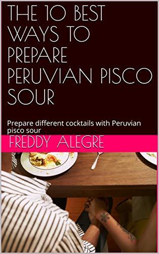 THE 10 BEST WAYS TO PREPARE PERUVIAN PISCO SOUR: Prepare different cocktails with Peruvian pisco sour. Como preparar Psico Sour Peruano (English Edition)