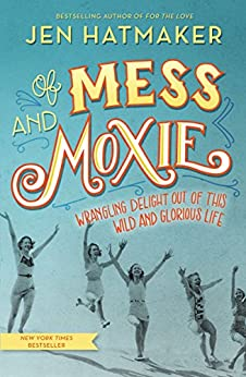 Of Mess and Moxie: Wrangling Delight Out of This Wild and Glorious Life by [Jen Hatmaker]