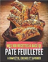 Mes 100 recettes à base de pâte feuilletée - A compléter, cuisiner et savourer: Pâtisserie I Repas de famille ou d'amitié ...