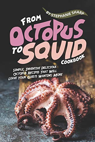 From Octopus to Squid Cookbook: Simple, Inventive Delicious Octopus Recipes That Will Leave Your Guests Wanting More
