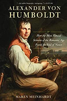 Alexander von Humboldt  How the Most Famous Scientist of the Romantic Age Found the Soul of Nature