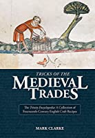 Tricks of the Medieval Trades: The Trinity Encyclopedia: A Collection of Fourteenth-Century English Craft Recipes