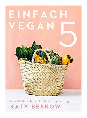 Einfach vegan: Schnelle Rezepte mit 5 Zutaten für jeden Tag - Vegan kochen mit schnellen Rezepten für den Feierabend und die Familienküche