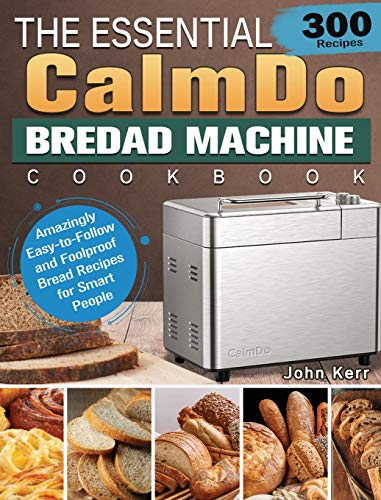 The Essential CalmDo Bread Machine Cookbook: 300 Amazingly Easy-to-Follow and Foolproof Bread Recipes for Smart People