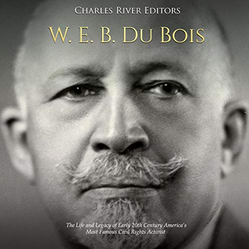 W. E. B. Du Bois: The Life and Legacy of Early 20th Century America's Most Famous Civil Rights Activist audiobook cover art