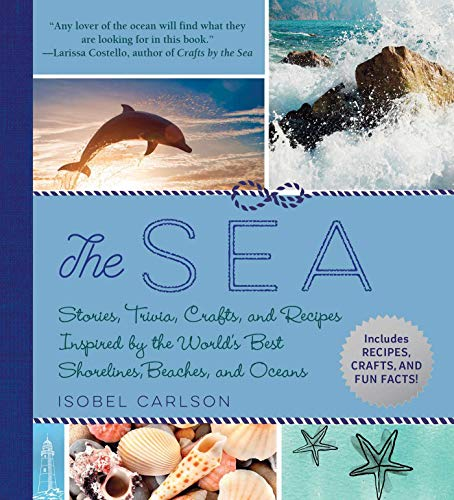 The Sea: Stories, Trivia, Crafts, and Recipes Inspired by the World's Best Shorelines, Beaches, and Oceans by [Isobel Carlson]