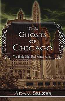 The Ghosts of Chicago: The Windy City's Most Famous Haunts by [Adam Selzer]
