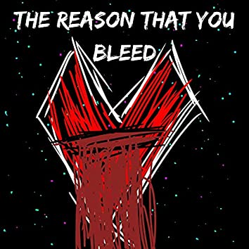 The Reason That You Bleed