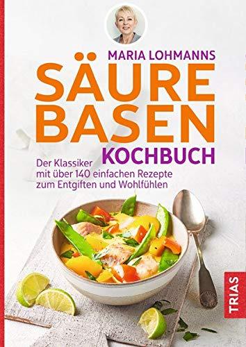 Maria Lohmanns Säure-Basen-Kochbuch: Der Klassiker mit über 140 einfachen Rezepten zum Entgiften und Wohlfühlen