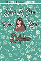 Just A Girl Who Loves Dolphins Gift Women Notebook Planner: College,Finance,Homeschool,Appointment,Bill,To Do List,Passion,6x9 in ,Work List,Management,Teacher,Book,Gift