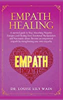 Empath Healing: A survival guide to Stop Absorbing Negative Energies and Healing from Emotional Manipulation and Narcissistic abuse. Become an empowered empath by strengthening your own empathy