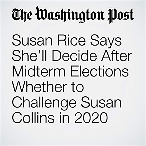 Susan Rice Says She'll Decide After Midterm Elections Whether to Challenge Susan Collins in 2020 copertina