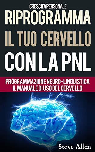 Crescita personale - Riprogramma il tuo cervello con la PNL. Programmazione Neuro-linguistica - Il manuale di uso del Cervello: Manuale con modelli e tecniche di PNL per raggiungere l'eccellenza