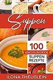 Suppen: 100 abwechslungsreiche Suppen Rezepte
