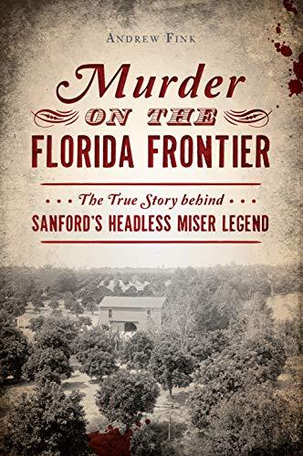 Murder on the Florida Frontier: The True Story behind Sanford's Headless Miser Legend (True Crime)