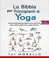 Yoga: La Bibbia per Principianti di Yoga: 63 principali posizioni illustrate per perdita di peso, sollievo dallo stress...
