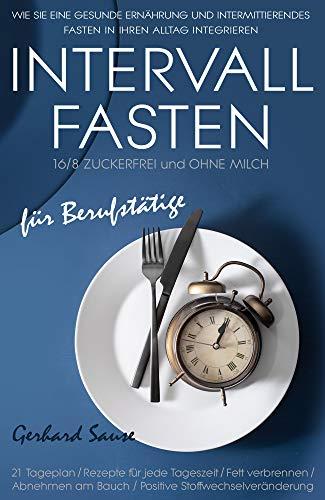 Intervallfasten 16/8 Zuckerfrei und ohne Milch für Berufstätige: Wie Sie eine gesunde Ernährung und intermittierendes Fasten in Ihren Alltag integrieren. Mit 21 - Tage Plan!!!