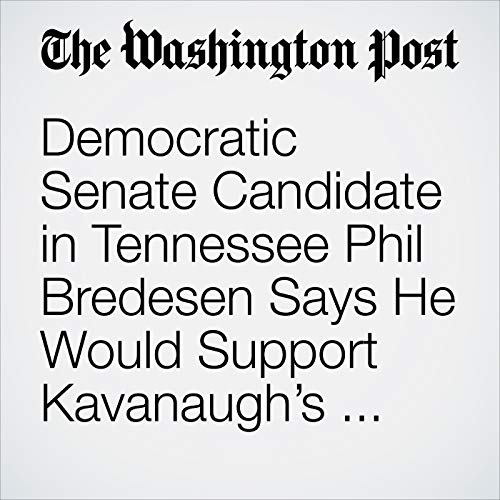 Democratic Senate Candidate in Tennessee Phil Bredesen Says He Would Support Kavanaugh's Confirmation copertina