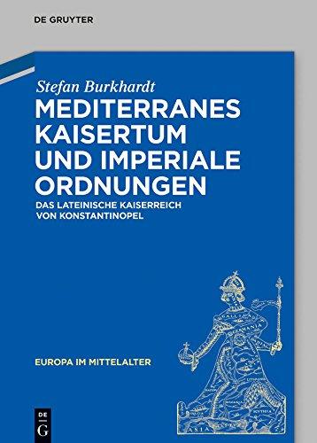 Mediterranes Kaisertum und imperiale Ordnungen: Das lateinische Kaiserreich von Konstantinopel (Europa im Mittelalter 25)