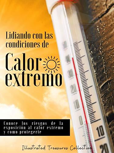 Lidiando con las extremas condiciones de calor: Cuando las temperaturas son elevadas y el calor extremo tu salud está en riesgo: Conoce los riesgos de la exposición al calor extremo y como protegerte