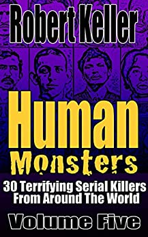 Human Monsters Volume 5: 30 Terrifying Serial Killers from Around the World by [Robert Keller]