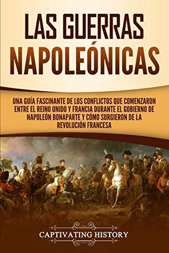Las Guerras Napoleónicas: Una guía fascinante de los conflictos que comenzaron entre el Reino Unido y Francia durante el gobierno de Napoleón Bonaparte y cómo surgieron de la Revolución francesa