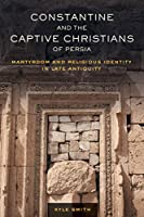 Constantine and the Captive Christians of Persia: Martyrdom and Religious Identity in Late Antiquity (Transformation of the Classical Heritage)