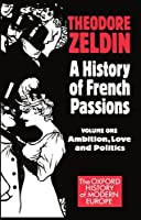 History of French Passions, 1848-1945: Ambition, Love and Politics (Oxford History of Modern Europe)