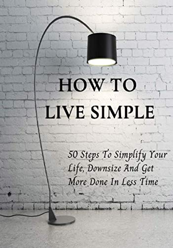How to Live Simple: 50 Steps To Simplify Your Life, Downsize And Get More Done In Less Time