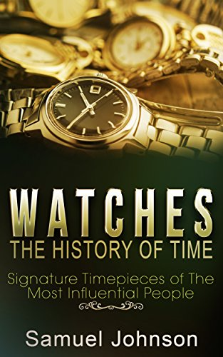 Watches: The History of Time: Signature Timepieces of The Most Influential People (English Edition)