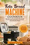 Keto Bread Machine Cookbook: Easy, Tasty & Cheap Ketogenic Bread Recipes for Low-Carb Loaves Baking, Keto Snacks, and Gluten-Free Desserts. Learn How to Cook Healthy with Homemade Bread Baking
