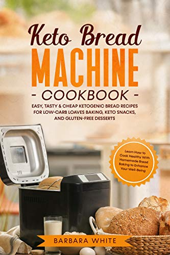 Keto Bread Machine Cookbook: Easy, Tasty & Cheap Ketogenic Bread Recipes for Low-Carb...