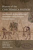 History of the Chichimeca Nation: Don Fernando de Alva Ixtlilxochitl's Seventeeth-Century Chronicle of Ancient Mexico