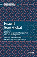 Huawei Goes Global: Volume II: Regional, Geopolitical Perspectives and Crisis Management (Palgrave Studies of Internationalization in Emerging Markets)
