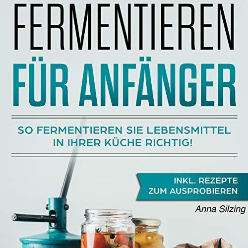 Fermentieren für Anfänger: So fermentieren Sie Lebensmittel richtig! Nahrungsmittel, Obst und Gemüse gesund & natürlich haltbar machen. Inkl. Schritt für...und Rezepten für Einsteiger Titelbild