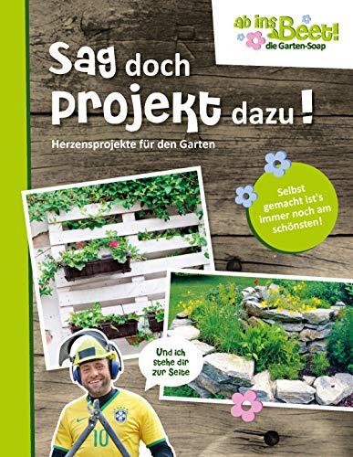 Sag doch Projekt dazu! ab ins Beet! die Garten-Soap: Herzensprojekte für den Garten