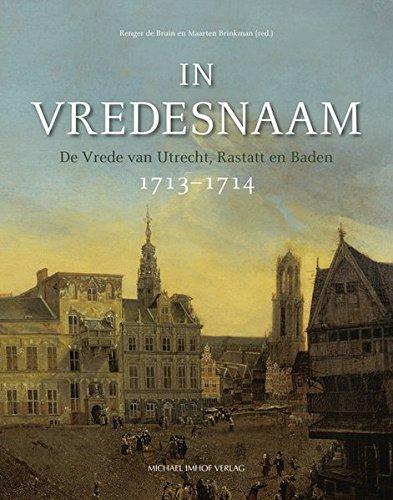 In Vredesnaam: De Vrede van Utrecht, Rastatt en Baden 1713–1714