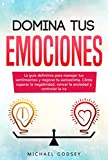Domina Tus Emociones: La guía definitiva para manejar tus sentimientos y mejorar tu autoestima. Cómo superar la negatividad, vencer la ansiedad y controlar la ira