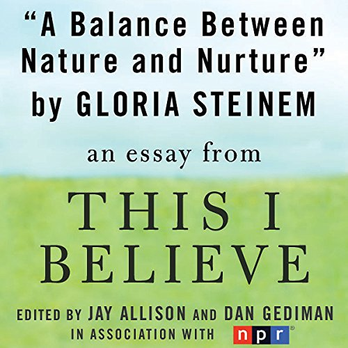 A Balance Between Nature and Nurture     A 'This I Believe' Essay              By:                                                                                                                                 Gloria Steinem                               Narrated by:                                                                                                                                 Gloria Steinem                      Length: 4 mins     9 ratings     Overall 4.4