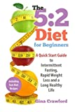 5:2 Diet for Beginners: A Quick Start Guide to Intermittent Fasting, Rapid Weight Loss and a Long Healthy Life
