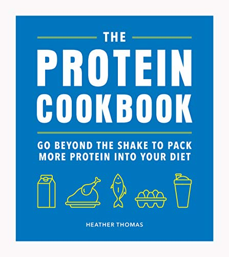 The Protein Cookbook: Go Beyond The Shake To Pack More Protein Into Your Diet