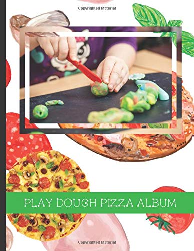 Play Dough Pizza Album: Stick Photos of Your Children's Play Dough Creations Inside This Lovely Pizza Themed Scrapbook (Play Dough Albums)