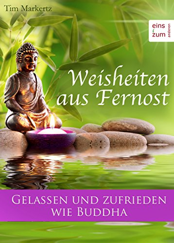 Weisheiten aus Fernost: Gelassen und zufrieden wie Buddha. Das Leben meisten, dem Alltag mit Liebe begegnen: Zen-Zitate und weise Sprüche für jeden Tag