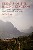 Dreams of the Hmong Kingdom: The Quest for Legitimation in French Indochina, 1850-1960 (New Perspectives in Southeast Asian Studies)