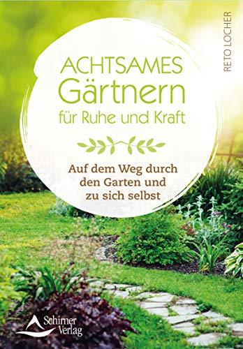 Achtsames Gärtnern für Ruhe und Kraft: Auf dem Weg durch den Garten und zu sich selbst